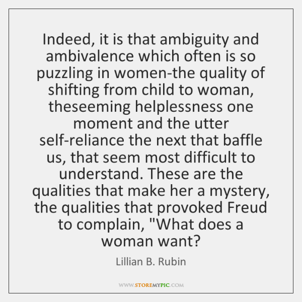 Indeed, it is that ambiguity and ambivalence which often is so puzzling ...