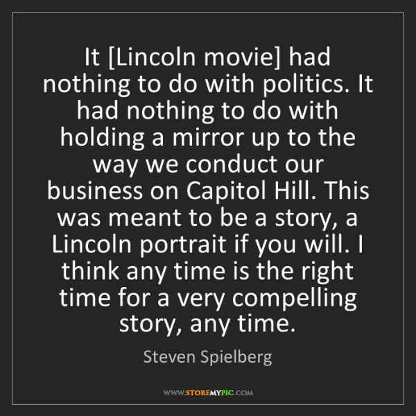 Steven Spielberg: It [Lincoln movie] had nothing to do with politics. It...