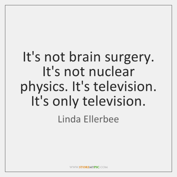 It's not brain surgery. It's not nuclear physics. It's television. It's only ...