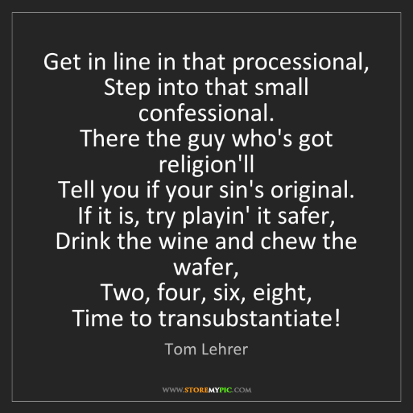 Tom Lehrer: Get in line in that processional,   Step into that small...