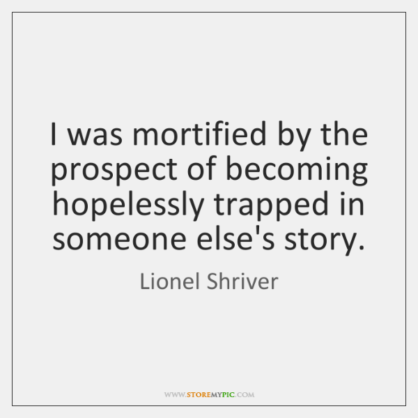 I was mortified by the prospect of becoming hopelessly trapped in someone ...