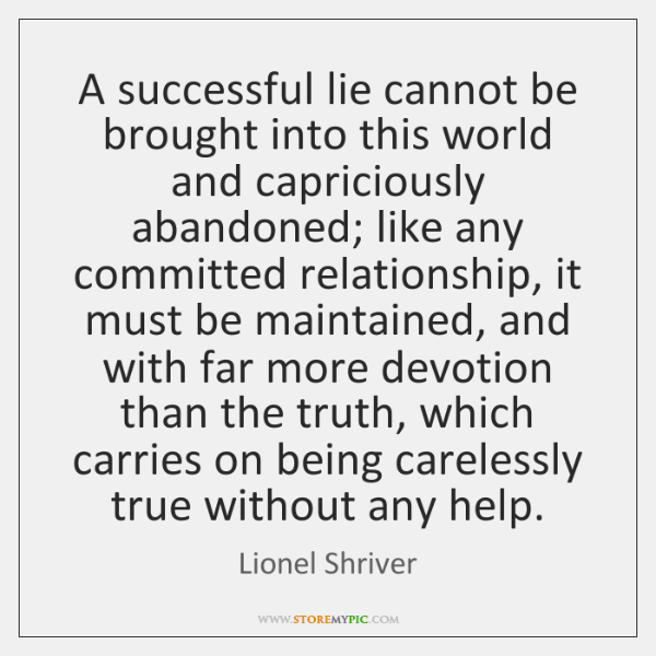 A successful lie cannot be brought into this world and capriciously abandoned; ...