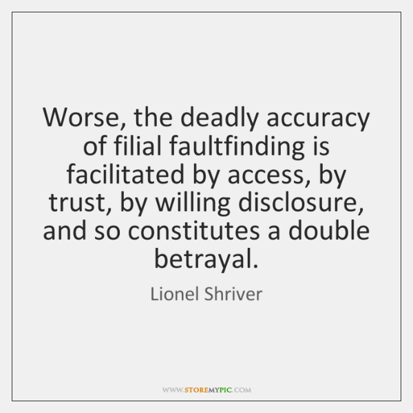 Worse, the deadly accuracy of filial faultfinding is facilitated by access, by ...
