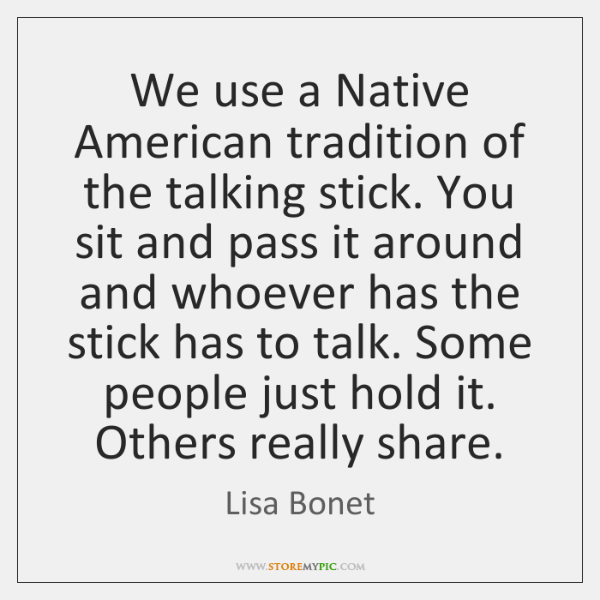 We use a Native American tradition of the talking stick. You sit ...