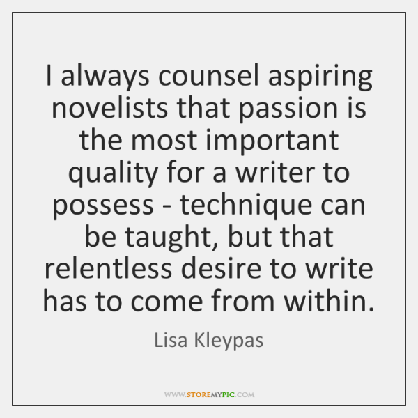 I always counsel aspiring novelists that passion is the most important quality ...