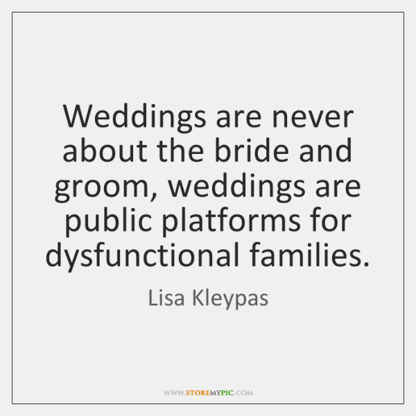Weddings are never about the bride and groom, weddings are public platforms ...