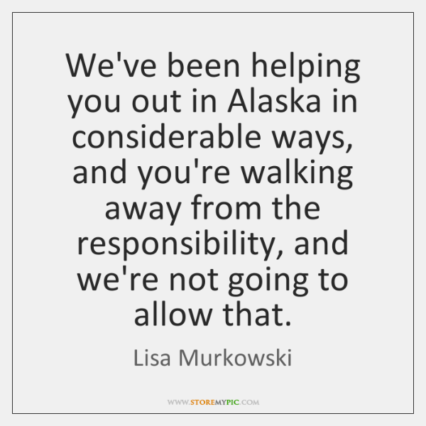 We've been helping you out in Alaska in considerable ways, and you're ...
