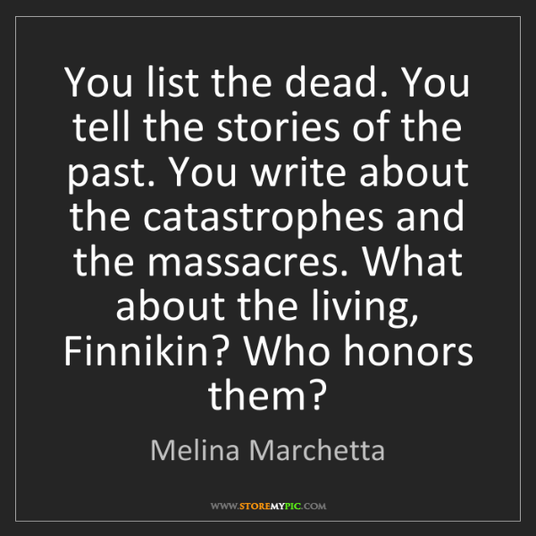 Melina Marchetta: You list the dead. You tell the stories of the past....