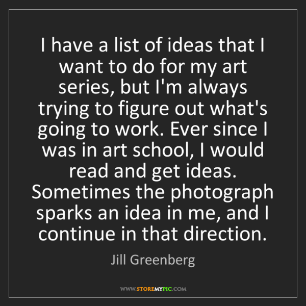 Jill Greenberg: I have a list of ideas that I want to do for my art series,...