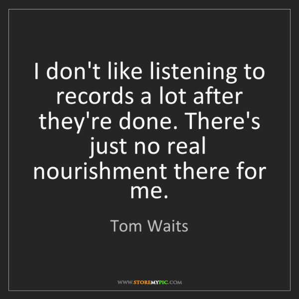 Tom Waits: I don't like listening to records a lot after they're...