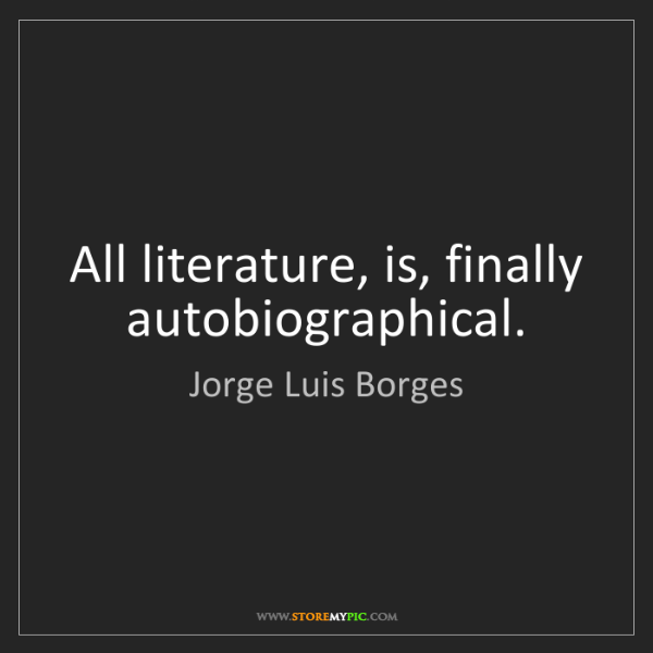 Jorge Luis Borges: All literature, is, finally autobiographical.