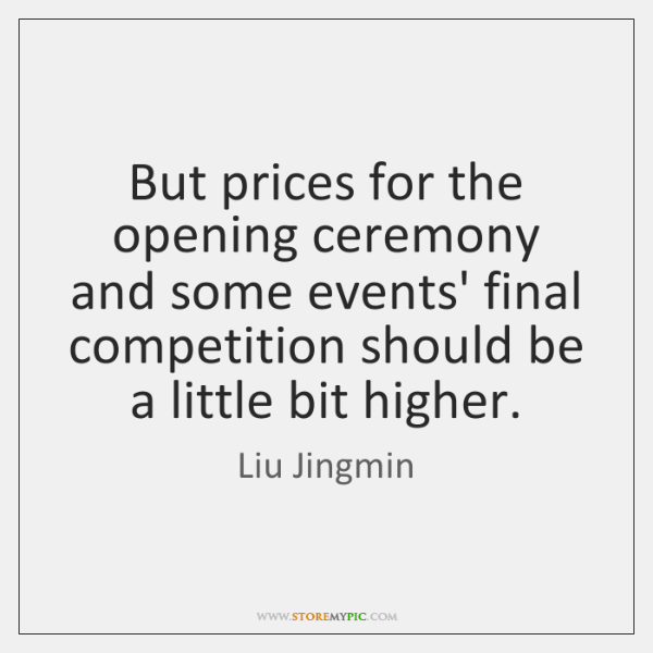 But prices for the opening ceremony and some events' final competition should ...