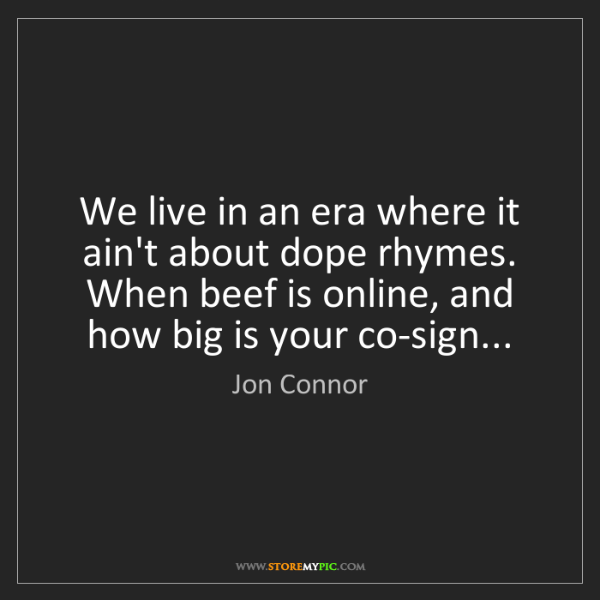 Jon Connor: We live in an era where it ain't about dope rhymes. ...