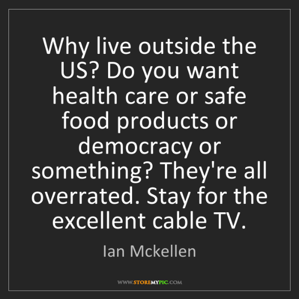 Ian Mckellen: Why live outside the US? Do you want health care or safe...