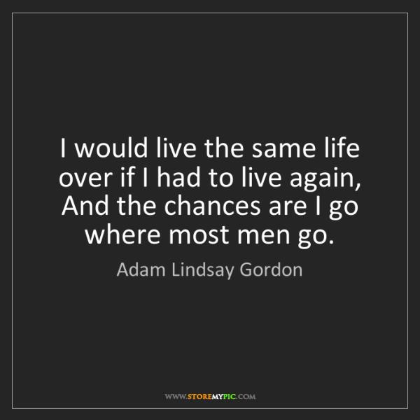 Adam Lindsay Gordon: I would live the same life over if I had to live again,...