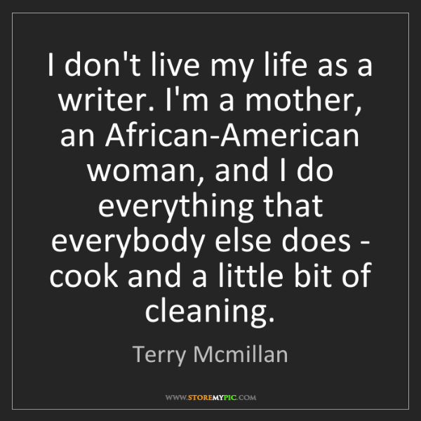 Terry Mcmillan: I don't live my life as a writer. I'm a mother, an African-American...