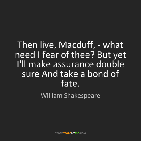 William Shakespeare: Then live, Macduff, - what need I fear of thee? But yet...