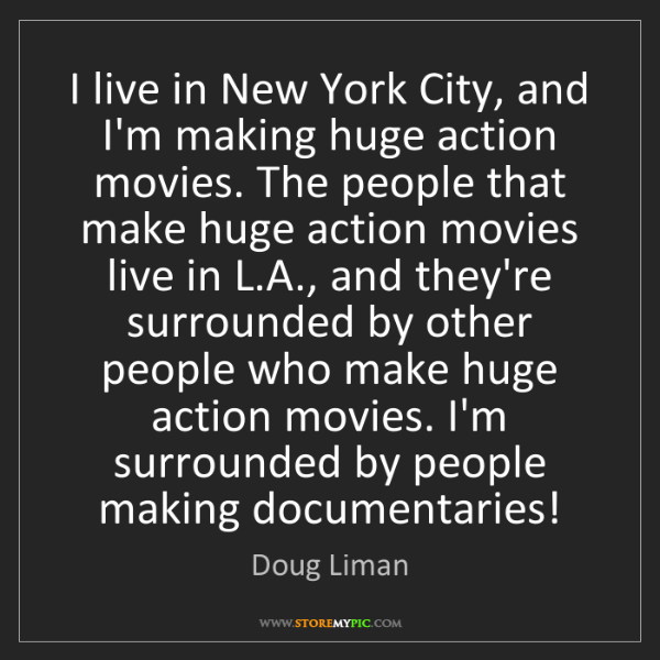 Doug Liman: I live in New York City, and I'm making huge action movies....