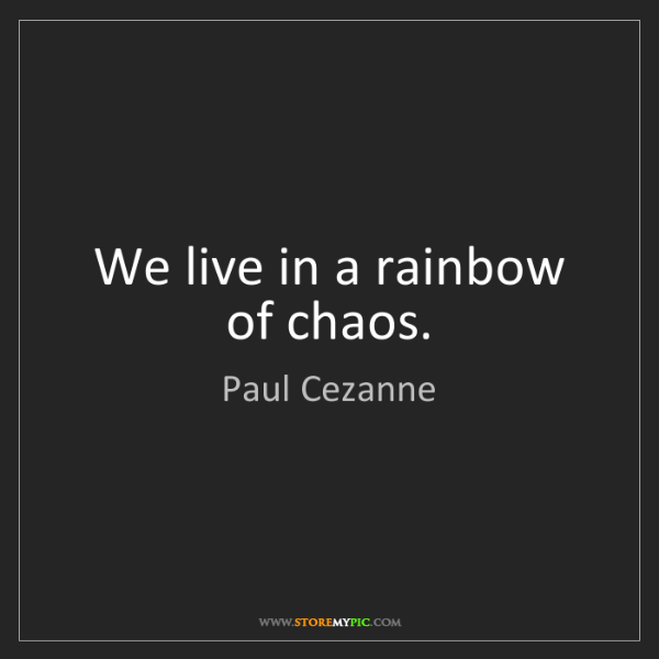 Paul Cezanne: We live in a rainbow of chaos.