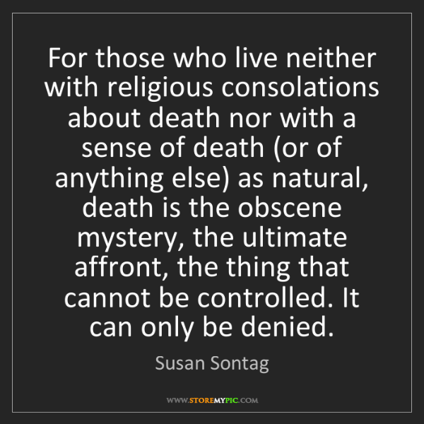 Susan Sontag: For those who live neither with religious consolations...