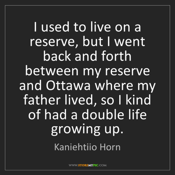 Kaniehtiio Horn: I used to live on a reserve, but I went back and forth...