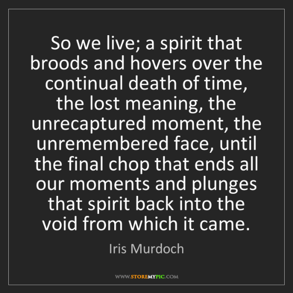 Iris Murdoch: So we live; a spirit that broods and hovers over the...