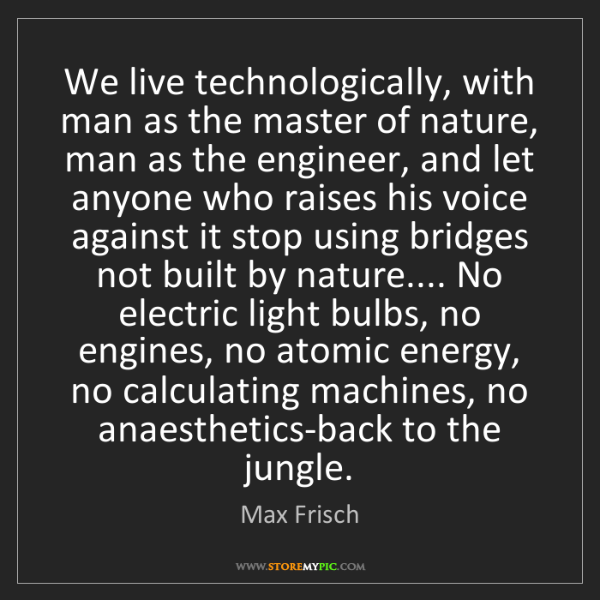 Max Frisch: We live technologically, with man as the master of nature,...