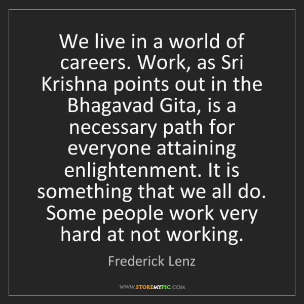 Frederick Lenz: We live in a world of careers. Work, as Sri Krishna points...
