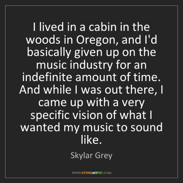 Skylar Grey: I lived in a cabin in the woods in Oregon, and I'd basically...