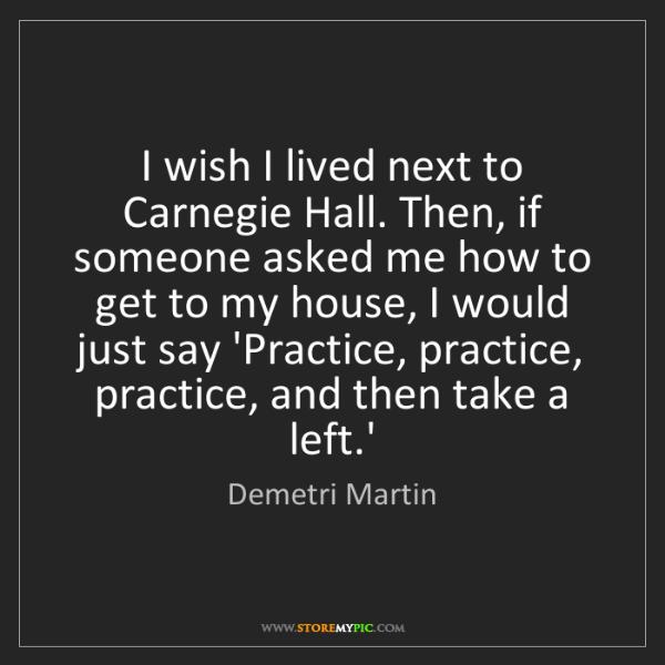 Demetri Martin: I wish I lived next to Carnegie Hall. Then, if someone...