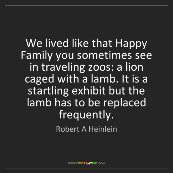 Robert A Heinlein: We lived like that Happy Family you sometimes see in...