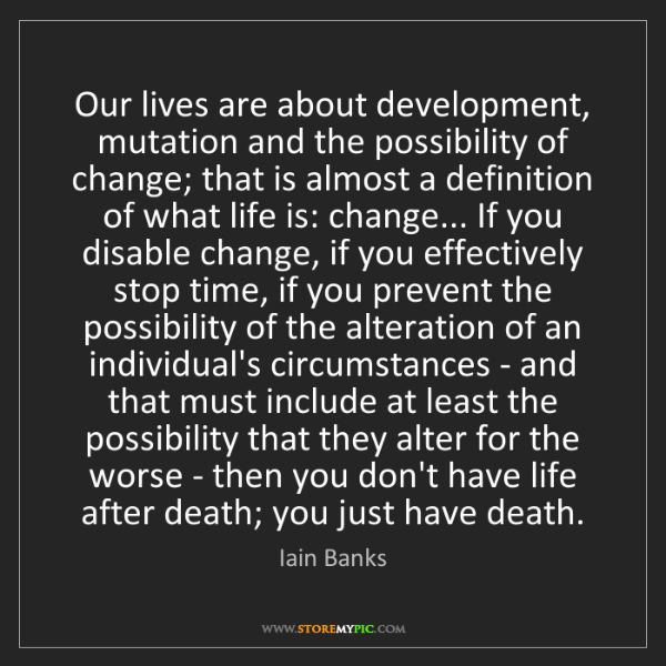 Iain Banks: Our lives are about development, mutation and the possibility...