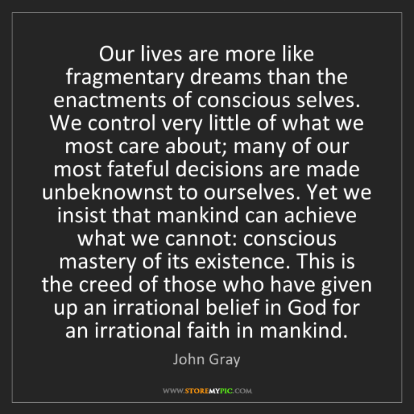 John Gray: Our lives are more like fragmentary dreams than the enactments...