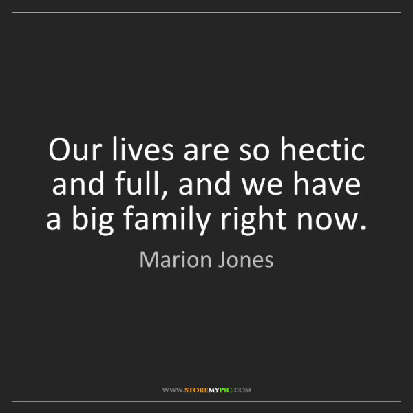 Marion Jones: Our lives are so hectic and full, and we have a big family...