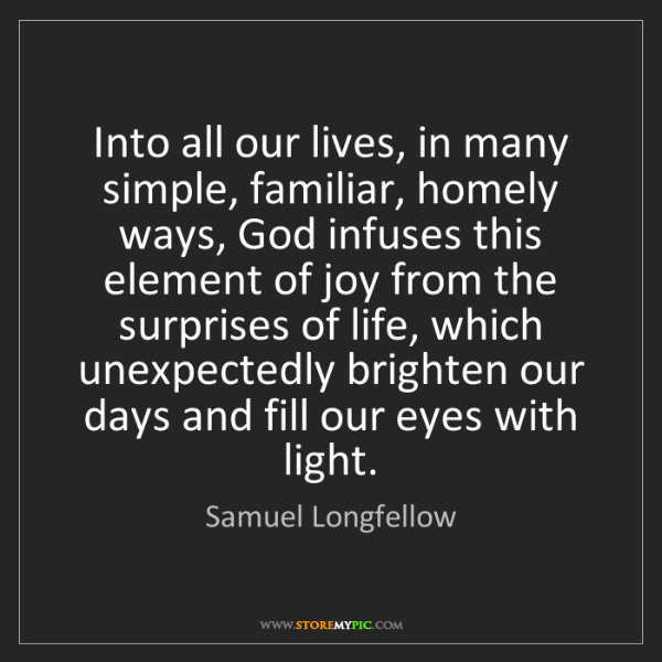Samuel Longfellow: Into all our lives, in many simple, familiar, homely...