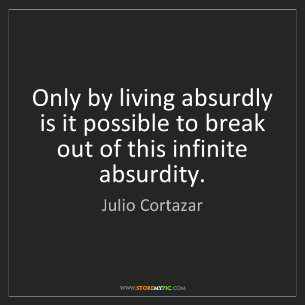 Julio Cortazar: Only by living absurdly is it possible to break out of...