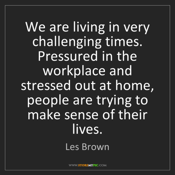 Les Brown: We are living in very challenging times. Pressured in...