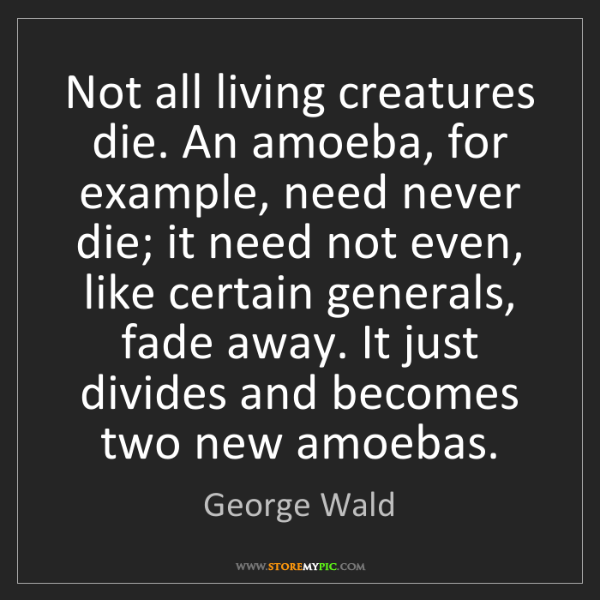 George Wald: Not all living creatures die. An amoeba, for example,...
