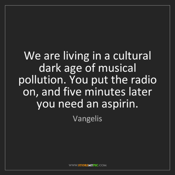 Vangelis: We are living in a cultural dark age of musical pollution....