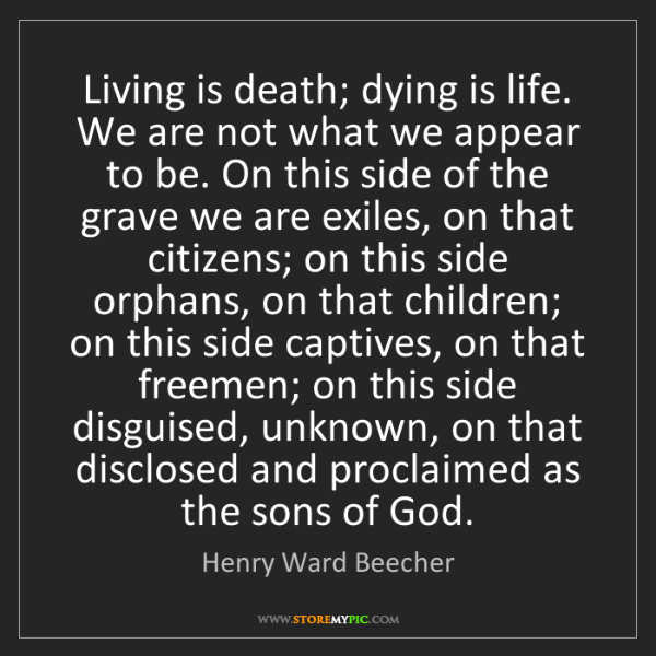 Henry Ward Beecher: Living is death; dying is life. We are not what we appear...
