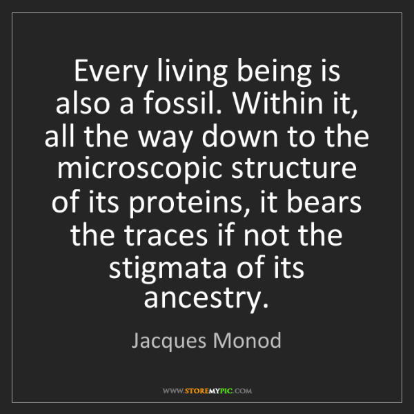 Jacques Monod: Every living being is also a fossil. Within it, all the...