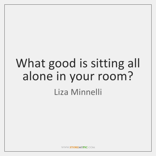 What good is sitting all alone in your room?