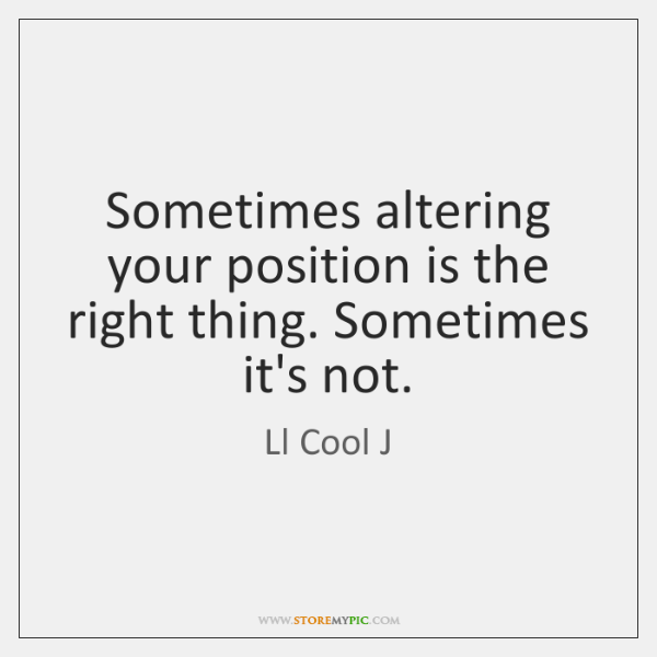 Sometimes altering your position is the right thing. Sometimes it's not.