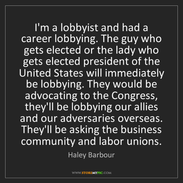 Haley Barbour: I'm a lobbyist and had a career lobbying. The guy who...