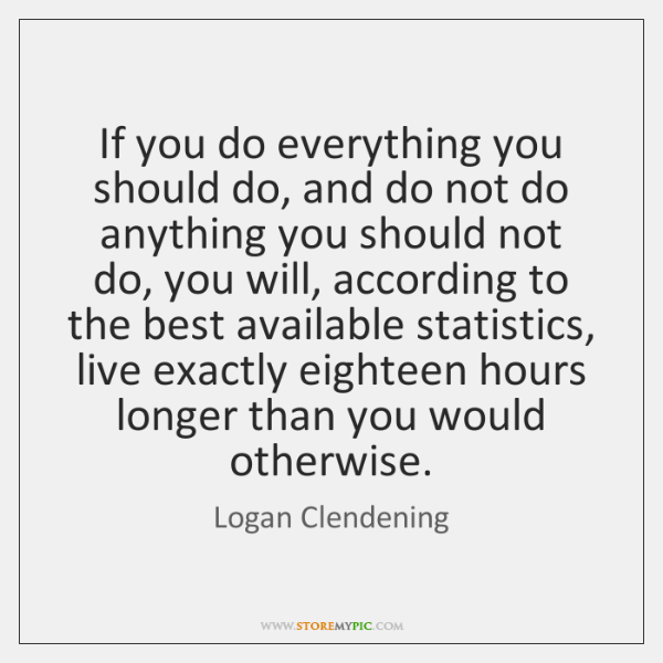 If you do everything you should do, and do not do anything ...