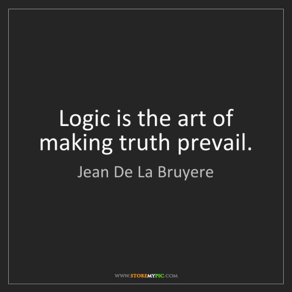 Jean De La Bruyere: Logic is the art of making truth prevail.