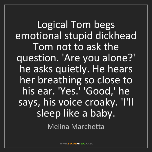Melina Marchetta: Logical Tom begs emotional stupid dickhead Tom not to...