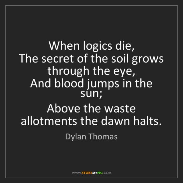 Dylan Thomas: When logics die,  The secret of the soil grows through...
