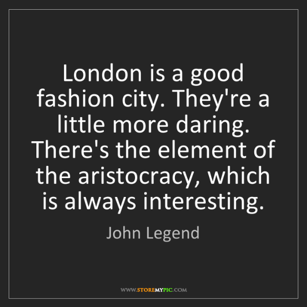 John Legend: London is a good fashion city. They're a little more...