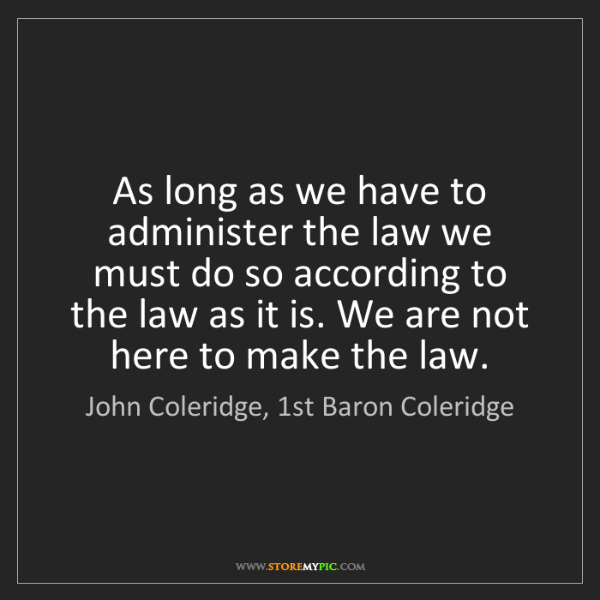 John Coleridge, 1st Baron Coleridge: As long as we have to administer the law we must do so...